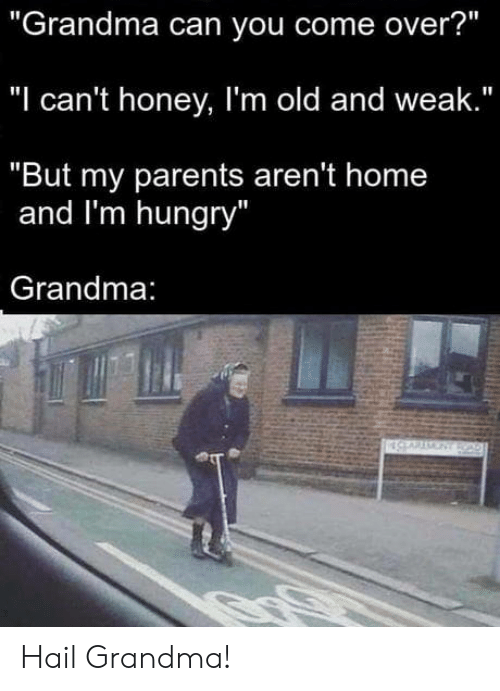 """Im Old: """"Grandma can you come over?""""  """"I can't honey, I'm old and weak.""""  """"But my parents aren't home  and I'm hungry  Grandma Hail Grandma!"""