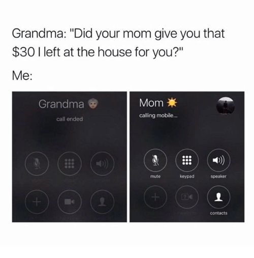"Call Ended: Grandma: ""Did your mom give you that  $30 I left at the house for you?""  Me:  Mom  calling mobile...  Grandma  call ended  mute  keypad  speaker  contacts"