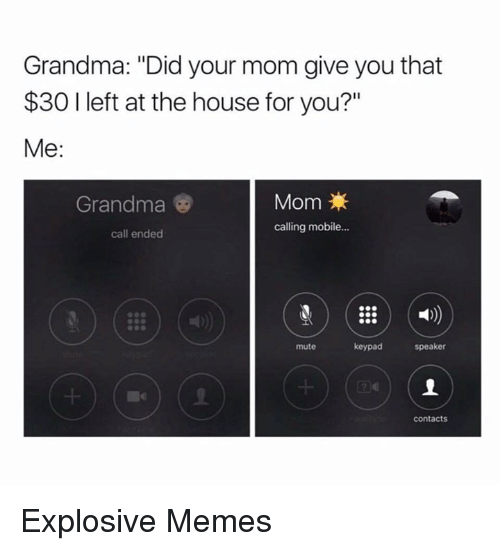 "Call Ended: Grandma: ""Did your mom give you that  $30 l left at the house for you?""  Me  Mom  Grandma  calling mobile...  call ended  keypad  speaker  mute  Contacts Explosive Memes"