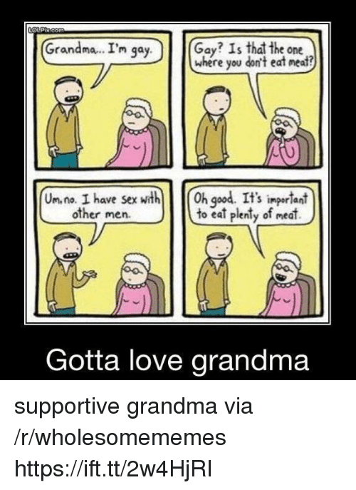 God, Grandma, and Love: Grandma.. I'm qa  Gay? Is that the one  where you don't eat neat?  y.  Un. na. I have sexth h god. It's ingerlant  to eat plenty of meat)  S impor lani  other men.  Gotta love grandma supportive grandma via /r/wholesomememes https://ift.tt/2w4HjRI