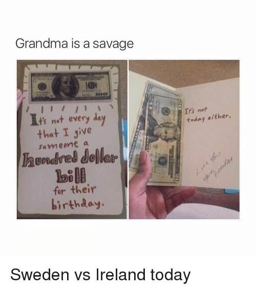 Birthday: Grandma is a savage  t's not every da  that I sive  someone a  their  birthday.  It's not  either.  today Sweden vs Ireland today