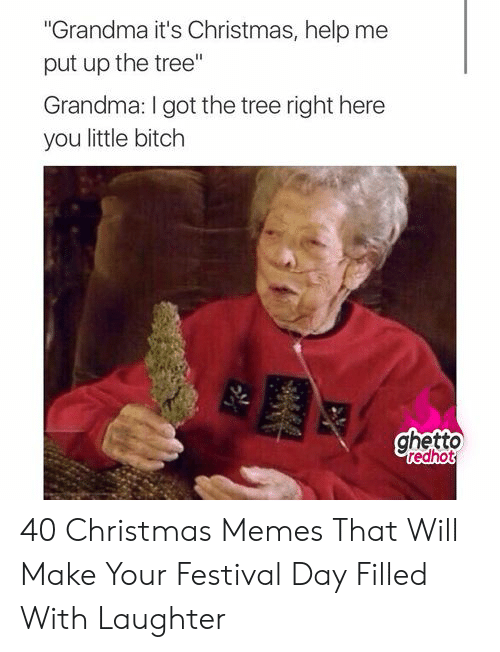 """Ghetto Redhot: """"Grandma it's Christmas, help me  put up the tree""""  Grandma: I got the tree right here  you little bitch  ghetto  redhot 40 Christmas Memes That Will Make Your Festival Day Filled With Laughter"""