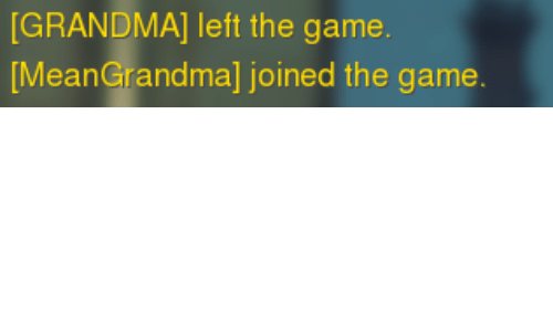 Grandma, The Game, and Game: [GRANDMA] left the game  MeanGrandma] joined the game