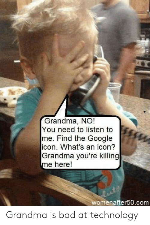 youre killing me: Grandma, NO!  You need to listen to  me. Find the Google  icon. What's an icon?  Grandma you're killing  me here!  womenafter50.com Grandma is bad at technology