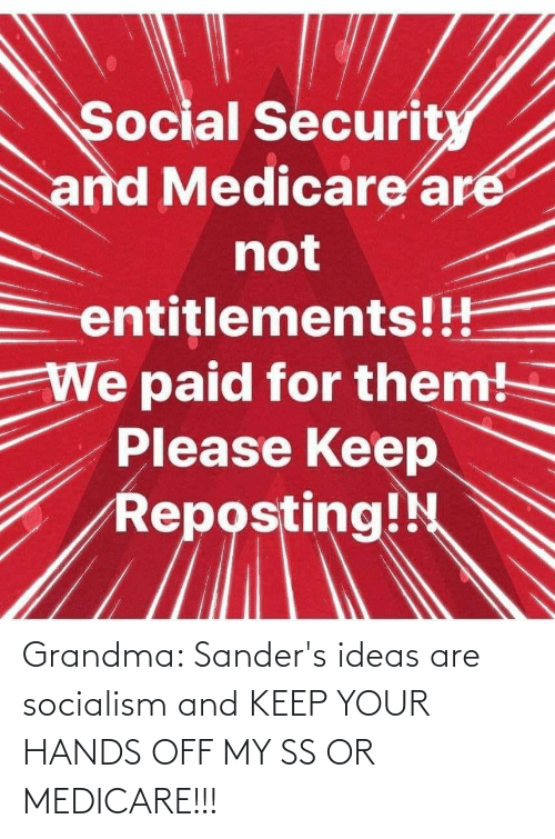 Medicare: Grandma: Sander's ideas are socialism and KEEP YOUR HANDS OFF MY SS OR MEDICARE!!!
