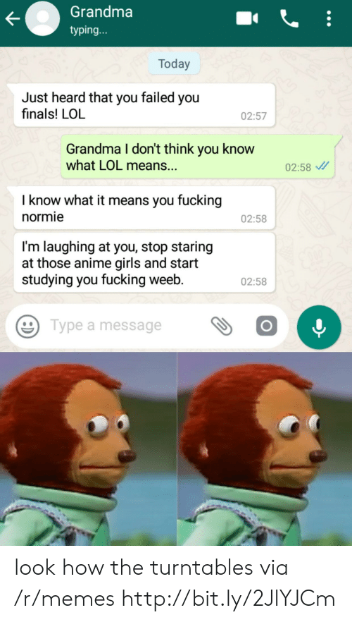 stop staring: Grandma  typing...  Today  Just heard that you failed you  finals! LOL  02:57  Grandma I don't think you know  what LOL means..  02:58  I know what it means you fucking  normie  02:58  I'm laughing at you, stop staring  at those anime girls and start  studying you fucking weeb.  02:58  Type a message look how the turntables via /r/memes http://bit.ly/2JlYJCm