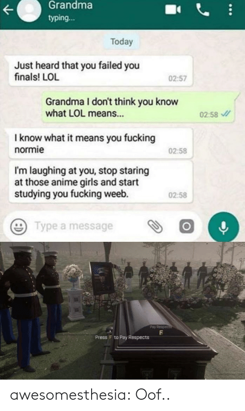 Finals: Grandma  typing...  Today  Just heard that you failed you  finals! LOL  02:57  Grandma I don't think you know  what LOL means...  02:58  I know what it means you fucking  normie  02:58  I'm laughing at you, stop staring  at those anime girls and start  studying you fucking weeb.  02:58  Type a message  Pay Respec  Press F to Pay Respects awesomesthesia:  Oof..