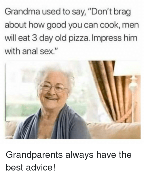 "Advice, Anal Sex, and Grandma: Grandma used to say, ""Don't brag  about how good you can cook, men  will eat 3 day old pizza. Impress him  with anal sex."" Grandparents always have the best advice!"