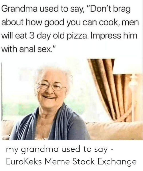 "Grandma, Meme, and Pizza: Grandma used to say, ""Don't brag  about how good you can cook, men  will eat 3 day old pizza. Impress him  with anal sex."" my grandma used to say - EuroKeks Meme Stock Exchange"