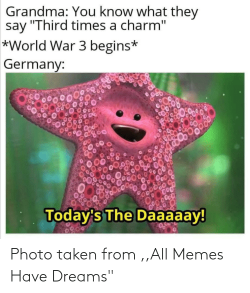 "you know what: Grandma: You know what they  say ""Third times a charm""  *World War 3 begins*  Germany:  00000  Today's The Daaaaay!  0200 Photo taken from ,,All Memes Have Dreams"""