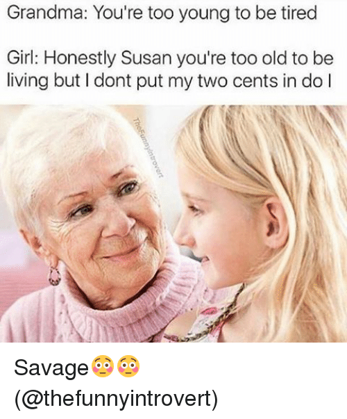 memes: Grandma: You're too young to be tired  Girl: Honestly Susan you're too old to be  living but I dont put my two cents in do l Savage😳😳 (@thefunnyintrovert)