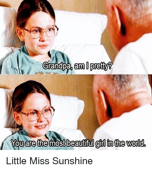 Little Miss Sunshine: Grandpa, am  pretty®  You are the most beautiful girl in the Word Little Miss Sunshine