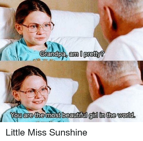 Little Miss Sunshine: Grandpa, arm pretty?  You are the most  beautiful girl in the world. Little Miss Sunshine