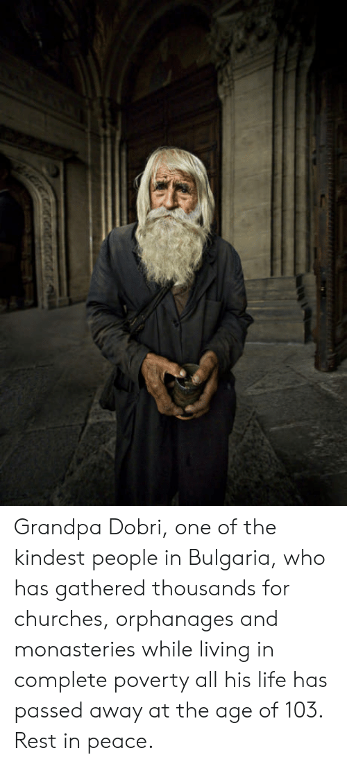 Bulgaria: Grandpa Dobri, one of the kindest people in Bulgaria, who has gathered thousands for churches, orphanages and monasteries while living in complete poverty all his life has passed away at the age of 103. Rest in peace.