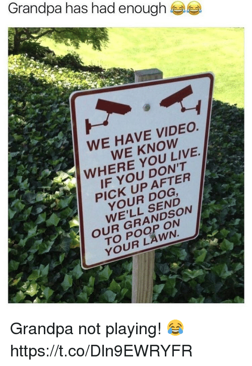 Poop, Grandpa, and Live: Grandpa has had enough  WE HAVE VIDEO.  WE KNOW  WHERE YOU LIVE  IF YOU DON'T  PICK UP AFTER  YOUR DOG  WE'LL SEND  OUR GRANDSON  TO POOP ON  YOUR LAWN. Grandpa not playing! 😂 https://t.co/Dln9EWRYFR