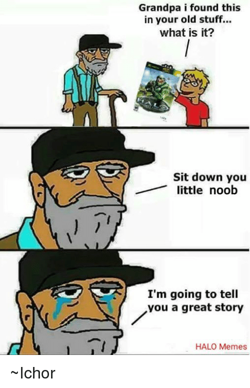 Halo Meme: Grandpa i found this  in your old stuff...  what is it?  Sit down you  little noob  I'm going to tell  you a great story  HALO Memes ~Ichor