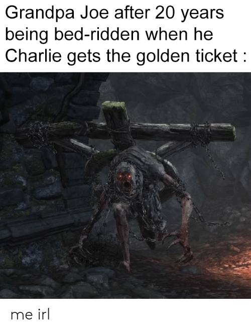 ridden: Grandpa Joe after 20 years  being bed-ridden when he  Charlie gets the golden ticket me irl