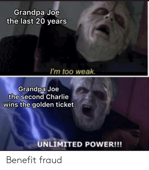20 Years: Grandpa Joe  the last 20 years  I'm too weak.  Grandpa Joe  the second Charlie  wins the golden ticket  UNLIMITED POWER!!! Benefit fraud