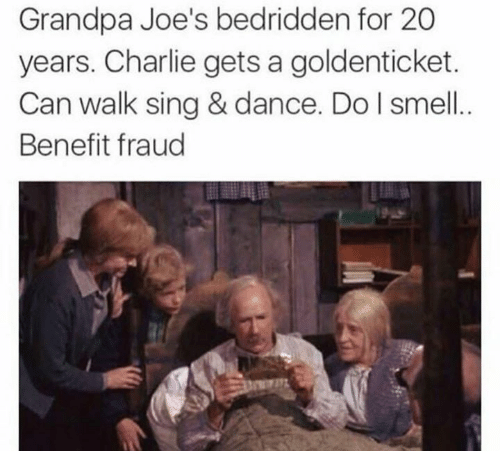 joes: Grandpa Joe's bedridden for 20  years. Charlie gets a goldenticket.  Can walk sing & dance. Do I smell.  Benefit fraud  72