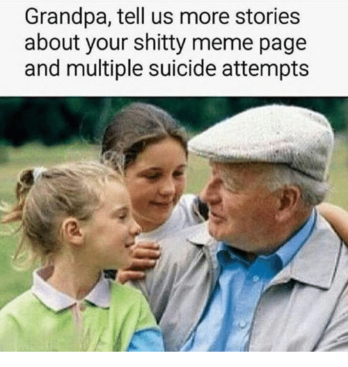 Meme, Memes, and Grandpa: Grandpa, tell us more stories  about your shitty meme page  and multiple suicide attempts