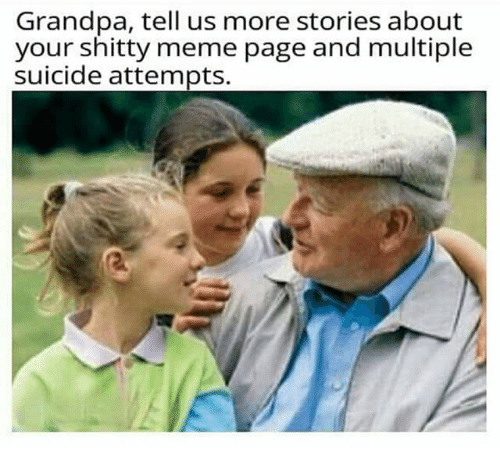 Meme, Memes, and Grandpa: Grandpa, tell us more stories about  your shitty meme page and multiple  suicide attempts.