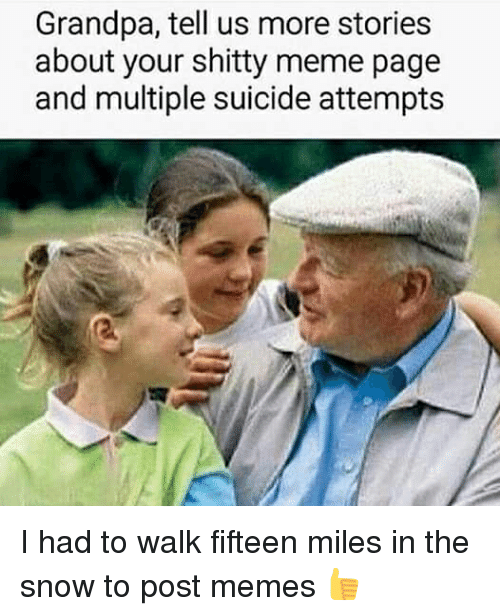 Meme, Memes, and Grandpa: Grandpa, tell us more stories  about your shitty meme page  and multiple suicide attempts I had to walk fifteen miles in the snow to post memes 👍