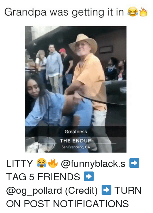 Francisco: Grandpa was getting it in  Greatness  THE ENDUP  San Francisco, CA LITTY 😂🔥 @funnyblack.s ➡️ TAG 5 FRIENDS ➡️ @og_pollard (Credit) ➡️ TURN ON POST NOTIFICATIONS