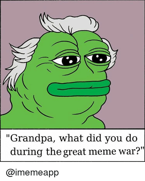 "meme war: ""Grandpa, what did you do  during the great meme war?"" @imemeapp"