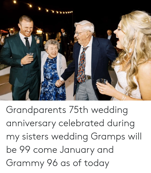 wedding anniversary: Grandparents 75th wedding anniversary celebrated during my sisters wedding Gramps will be 99 come January and Grammy 96 as of today