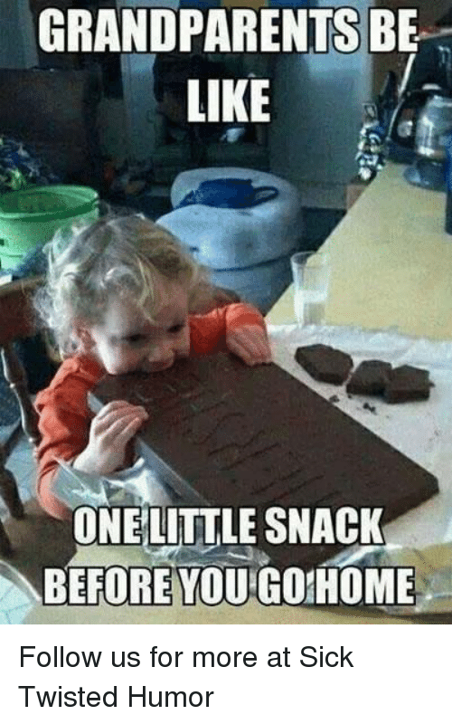 Sick Twisted Humor: GRANDPARENTS BE  LIKE  ONE LITTLE SNACK  BEFORE YOU GOIHOME Follow us for more at Sick Twisted Humor