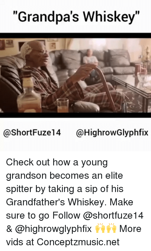"Memes, 🤖, and How: ""Grandpa's Whiskey""  @ShortFuze 14 @HighrowGlyphfix Check out how a young grandson becomes an elite spitter by taking a sip of his Grandfather's Whiskey. Make sure to go Follow @shortfuze14 & @highrowglyphfix 🙌🙌 More vids at Conceptzmusic.net"