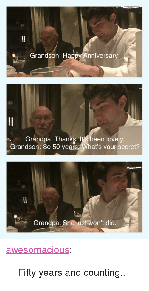 """Tumblr, Grandpa, and Blog: Grandson: Happy Anniversary!  Grandpa: Thanks. lt's been lovely  Grandson: So 50 years What's your secret?  Grandpa: She just won't die. <p><a href=""""http://awesomacious.tumblr.com/post/169999520396/fifty-years-and-counting"""" class=""""tumblr_blog"""">awesomacious</a>:</p>  <blockquote><p>Fifty years and counting…</p></blockquote>"""