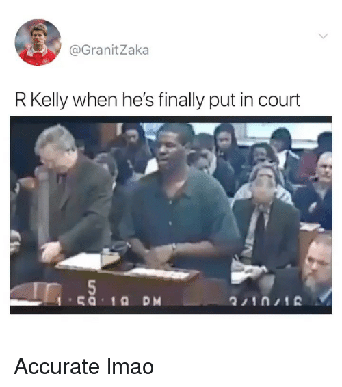 R. Kelly: @GranitZaka  R Kelly when he's finally put in court Accurate lmao