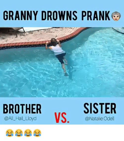 sister: GRANNY DROWNS PRANKG  SISTER  BROTHER  VS  @All Hail Lloyd  @Natalie Odell 😂😂😂😂