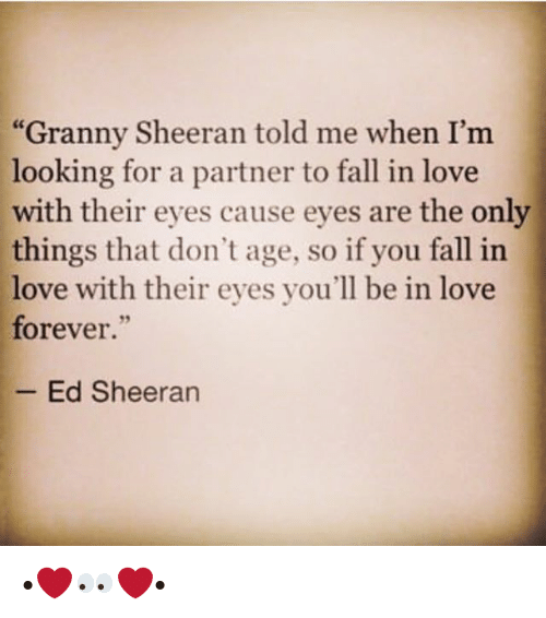 """Fall, Love, and Memes: """"Granny Sheeran told me when I'm  looking for a partner to fall in love  with their eyes cause eyes are the only  things that don't age, so if you fall in  love with their eyes you'll be in love  forever.""""  Ed Sheeran •❤️👀❤️•"""