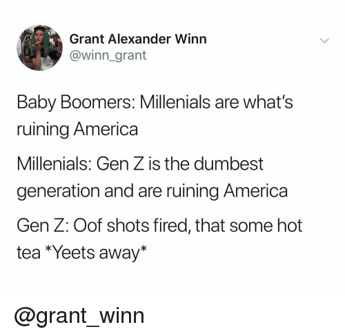shots fired: Grant Alexander Winn  @winn_grant  Baby Boomers: Millenials are what's  ruining America  Millenials: Gen Z is the dumbest  generation and are ruining America  Gen Z: Oof shots fired, that some hot  tea *Yeets away* @grant_winn