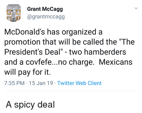 """organized: Grant McCagg  1 @grantmccagg  McDonald's has organized a  promotion that will be called the """"The  President's Deal"""" - two hamberders  and a covfefe...no charge. Mexicans  will pay for it.  7:35 PM 15 Jan 19 Twitter Web Client A spicy deal"""