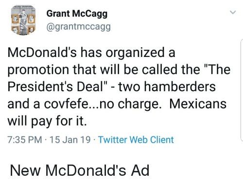 """mcdonalds ad: Grant McCagg  @grantmccagg  McDonald's has organized a  promotion that will be called the """"The  President's Deal"""" - two hamberders  and a covfefe...no charge. Mexicans  will pay for it.  7:35 PM-15 Jan 19 Twitter Web Client"""