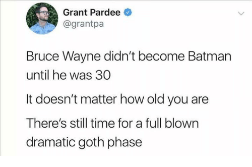 Batman, Time, and Humans of Tumblr: Grant Pardee  @grantpa  Bruce Wayne didn't become Batman  until he was 30  It doesn't matter how old you are  There's still time for a full blown  dramatic goth phase