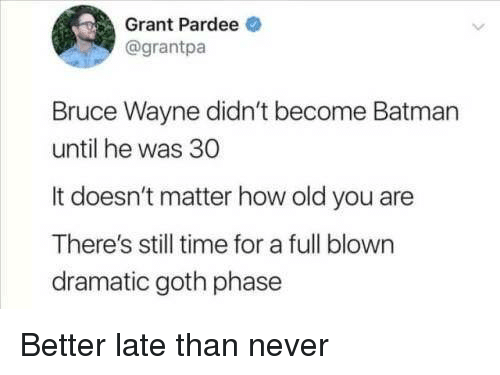 bruce wayne: Grant Pardee  @grantpa  Bruce Wayne didn't become Batman  until he was 30  It doesn't matter how old you are  There's still time for a full blown  dramatic goth phase Better late than never