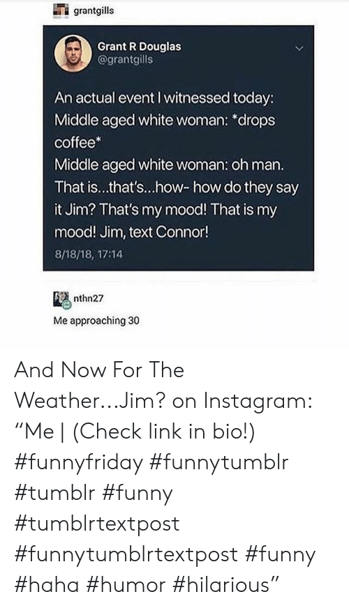 """connor: grantgills  Grant R Douglas  @grantgills  An actual event I witnessed today:  Middle aged white woman: *drops  coffee*  Middle aged white woman: oh man.  That is...that's...how-how do they say  it Jim? That's my mood! That is my  mood! Jim, text Connor!  8/18/18, 17:14  nthn27  Me approaching 30 And Now For The Weather...Jim? on Instagram: """"Me 