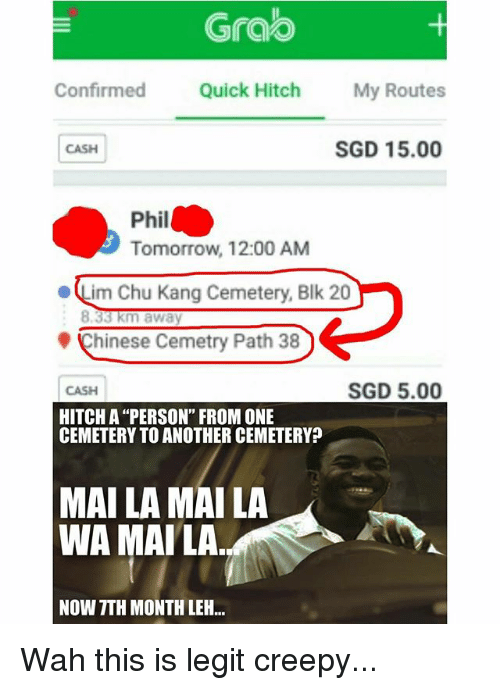 """Legitably: Grao  Confirmed Quick Hitch My Routes  CASH  SGD 15.00  Phil  Tomorrow, 12:00 AM  ·Lim Chu Kang Cemetery, Blk 20  Chinese Cemetry Path 38  CASH  SGD 5.00  HITCH A """"PERSON"""" FROM ONE  CEMETERY TO ANOTHER CEMETERY?  MAI LA MAI LA  WA MAILA  NOW TTH MONTH LEH.. Wah this is legit creepy..."""