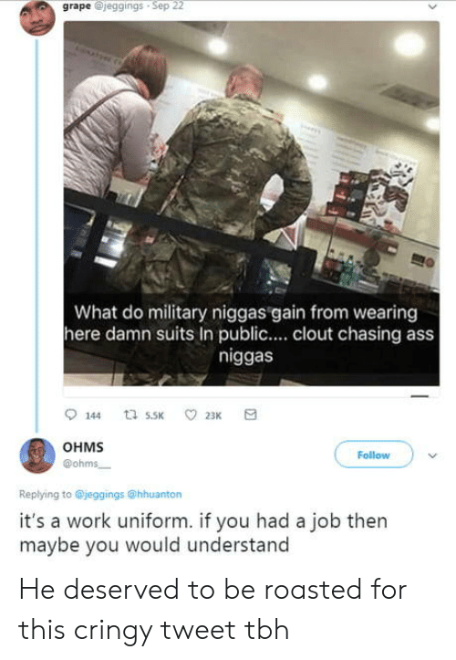 ohms: grape @jeggings Sep 22  What do military niggas gain from wearing  here damn suits In public.... clout chasing ass  niggas  OHMS  @ohms  Follow  Replying to @jeggings @hhuanton  it's a work uniform. if you had a job then  maybe you would understand He deserved to be roasted for this cringy tweet tbh