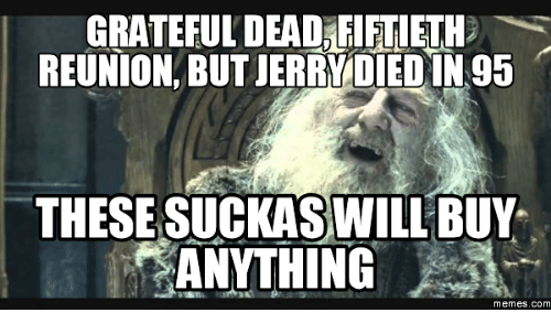 Grateful Dead Meme: GRATEFUL DEAD FIFTIETHD  REUNION, BUT JERRVDIED IN 95  THESE SUCKASWILL BUY.  ANYTHING  Memes. COM