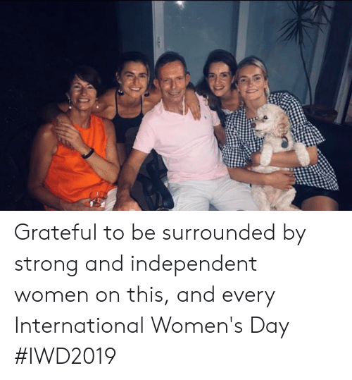 International Women's Day: Grateful to be surrounded by strong and independent women on this, and every International Women's Day #IWD2019