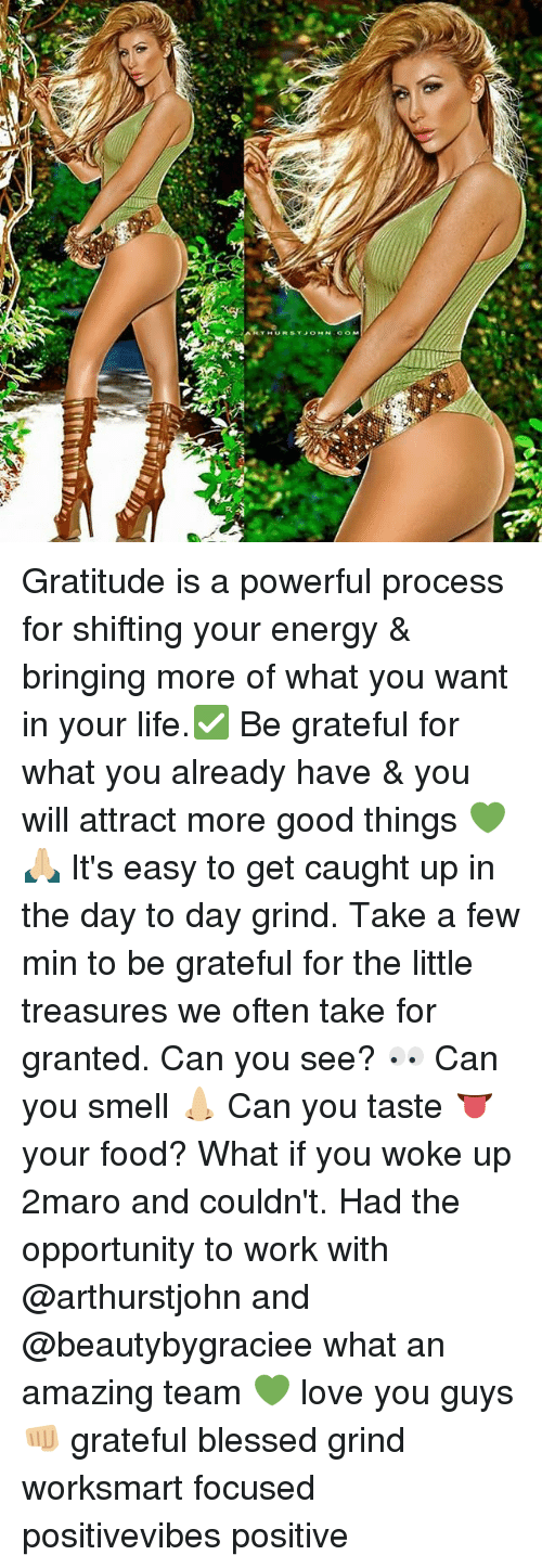 take for granted: Gratitude is a powerful process for shifting your energy & bringing more of what you want in your life.✅ Be grateful for what you already have & you will attract more good things 💚🙏🏼 It's easy to get caught up in the day to day grind. Take a few min to be grateful for the little treasures we often take for granted. Can you see? 👀 Can you smell 👃🏼 Can you taste 👅 your food? What if you woke up 2maro and couldn't. Had the opportunity to work with @arthurstjohn and @beautybygraciee what an amazing team 💚 love you guys 👊🏼 grateful blessed grind worksmart focused positivevibes positive