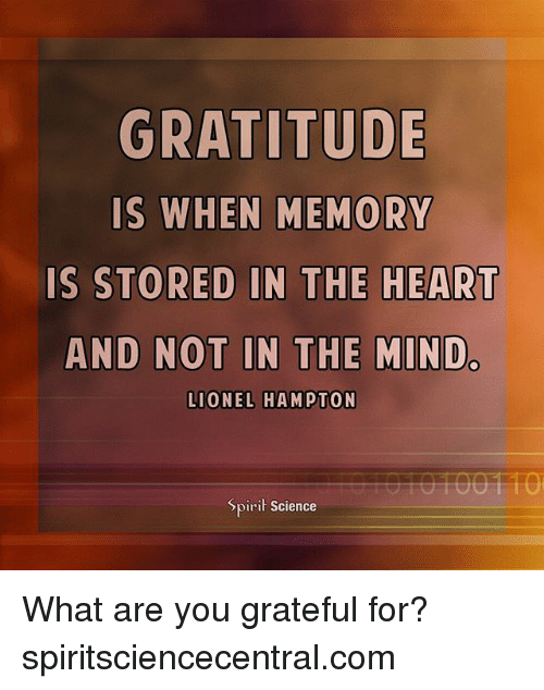 what ares: GRATITUDE  IS  WHEN MEMORY  IS STORED IN THE HEART  AND NOT IN THE MINDc  LIONEL HAMPTON  Spiri Science What are you grateful for? spiritsciencecentral.com