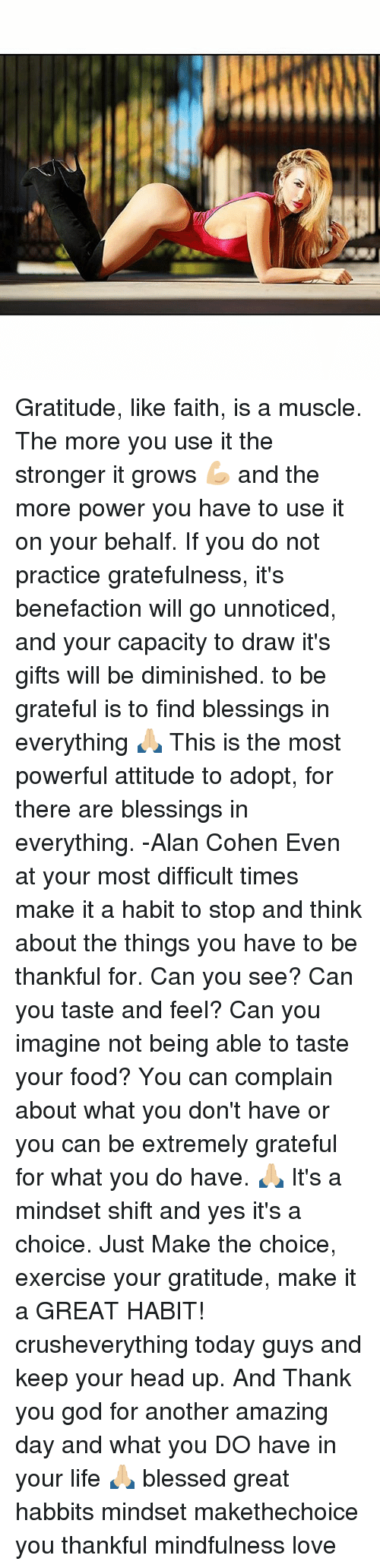 Amazing: Gratitude, like faith, is a muscle. The more you use it the stronger it grows 💪🏼 and the more power you have to use it on your behalf. If you do not practice gratefulness, it's benefaction will go unnoticed, and your capacity to draw it's gifts will be diminished. to be grateful is to find blessings in everything 🙏🏼 This is the most powerful attitude to adopt, for there are blessings in everything. -Alan Cohen Even at your most difficult times make it a habit to stop and think about the things you have to be thankful for. Can you see? Can you taste and feel? Can you imagine not being able to taste your food? You can complain about what you don't have or you can be extremely grateful for what you do have. 🙏🏼 It's a mindset shift and yes it's a choice. Just Make the choice, exercise your gratitude, make it a GREAT HABIT! crusheverything today guys and keep your head up. And Thank you god for another amazing day and what you DO have in your life 🙏🏼 blessed great habbits mindset makethechoice you thankful mindfulness love