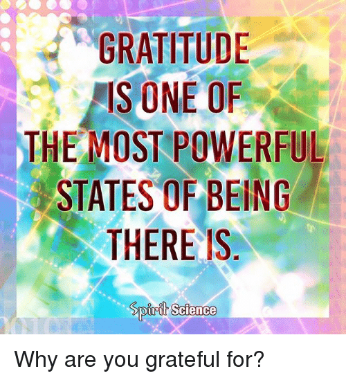 Memes, Science, and Powerful: GRATITUDIE  IS ONE OF  THE MOST POWERFUL  STATES OF BEING  THERE IS  oirih Science Why are you grateful for?