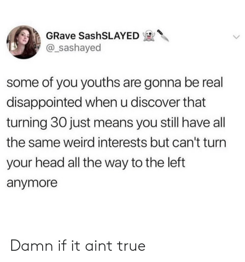 Youths: GRave SashSLAYED  @_sashayed  some of you youths are gonna be real  disappointed when u discover that  turning 30 just means you still have all  the same weird interests but can't turn  your head all the way to the left  anymore Damn if it aint true
